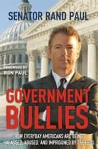 Government Bullies - How Everyday Americans are Being Harassed, Abused, and Imprisoned by the Feds ebook by Rand Paul, Ron Paul