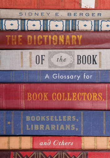 The Dictionary of the Book - A Glossary for Book Collectors, Booksellers, Librarians, and Others ebook by Sidney E. Berger