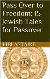 Pass Over to Freedom: 15 Jewish Tales for Passover ebook by Libi Astaire