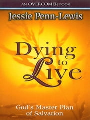 Dying to Live - God's Master Plan of Salvation ebook by Jessie Penn-Lewis