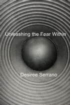 Unleashing the Fear Within ebook by Desiree Serrano