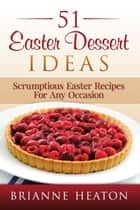 51 Easter Dessert Ideas: Scrumptious Easter Recipes For Any Occasion ebook by Brianne Heaton