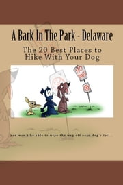 A Bark In The Park: Delaware: The 20 Best Places to Hike With Your Dog ebook by Doug Gelbert