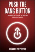 Push The Dang Button: Overcome The Fear of Starting, Get Things Done, & Value Your Productivity ebook by Richard N. Stephenson