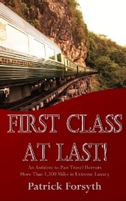 First Class At Last! - An Antidote to Past Travel Horrors - More Than 1,200 Miles in Extreme Luxury ebook by Patrick Forsyth