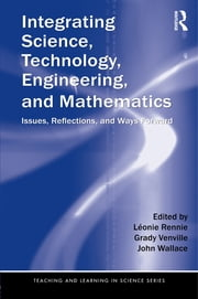 Integrating Science, Technology, Engineering, and Mathematics - Issues, Reflections, and Ways Forward ebook by Léonie Rennie,Grady Venville,John Wallace