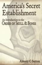 America's Secret Establishment - An Introduction to the Order of Skull & Bones ebook by Antony C. Sutton