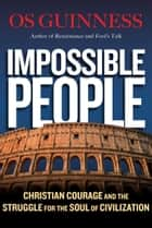 Impossible People - Christian Courage and the Struggle for the Soul of Civilization ebook by Os Guinness