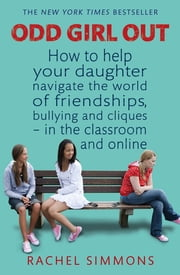 Odd Girl Out - How to help your daughter navigate the world of friendships, bullying and cliques - in the classroom and online ebook by Rachel Simmons