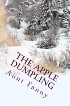 The Apple Dumpling (Illustrated Edition) - and Other Stories for Young Boys and Girls ebooks by Aunt Fanny