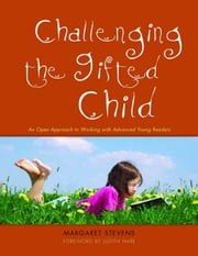 Challenging the Gifted Child: An Open Approach to Working with Advanced Young Readers ebook by Stevens, Margaret
