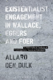 Existentialist Engagement in Wallace, Eggers and Foer - A Philosophical Analysis of Contemporary American Literature ebook by Dr. Allard den Dulk