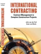 International Contracting - Contract Management in Complex Construction Projects ebook by John van der Puil, Arjan van Weele
