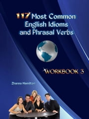 117 Most Common English Idioms and Phrasal Verbs: Workbook 3 ebook by Zhanna Hamilton