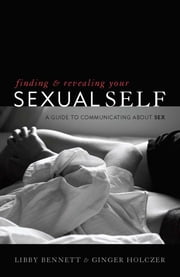 Finding and Revealing Your Sexual Self - A Guide to Communicating about Sex ebook by Libby Bennett,Ginger Holczer, Psy.D., coauthor of Finding and Revealing Your Sexual Self: A Guide to Communicating About Sex