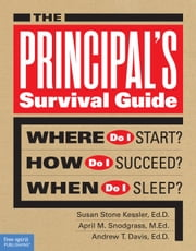 The Principal's Survival Guide - Where Do I Start? How Do I Succeed? When Do I Sleep? ebook by Susan Stone Kessler, Ed.D.,April M. Snodgrass, M.Ed.,Andrew T. Davis, Ed.D