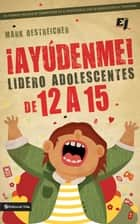 ¡Ayúdenme! Lidero adolescentes de 12 a 15 ebook by Mark Oestreicher