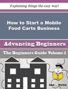 How to Start a Mobile Food Carts Business (Beginners Guide) - How to Start a Mobile Food Carts Business (Beginners Guide) ebook by Merlene Cabral