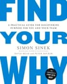 Find Your Why - A Practical Guide for Discovering Purpose for You and Your Team ebook by Simon Sinek