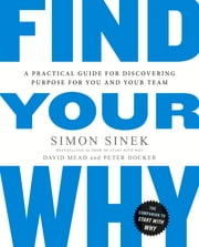 Find Your Why - A Practical Guide for Discovering Purpose for You and Your Team ebook by Simon Sinek, David Mead, Peter Docker