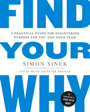 Find Your Why - A Practical Guide for Discovering Purpose for You and Your Team ebook by Simon Sinek,David Mead,Peter Docker