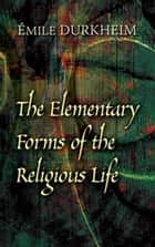 The Elementary Forms of the Religious Life ebook by Émile Durkheim, Joseph Ward Swain