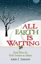 All Earth Is Waiting [Large Print] - Good News for God's Creation at Advent ebook by Katie Z. Dawson