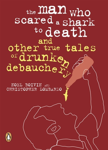 The Man Who Scared a Shark To Death - And Other Tales Of Drunken Debauchery ebook by Noel Boivin,Christopher Lombardo