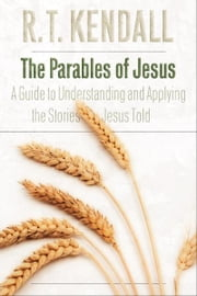 Parables of Jesus, The - A Guide to Understanding and Applying the Stories Jesus Taught ebook by R. T. Kendall