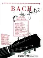 Bach for Guitar (Songbook) - Guitar Solo ebook by Johann Sebastian Bach, Leon Block