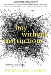Boy Without Instructions - Surviving the Learning Curve of Parenting a Child with ADHD ebook by Penny Williams