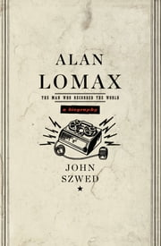 Alan Lomax - The Man Who Recorded the World ebook by John Szwed