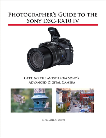 Photographer's Guide to the Sony DSC-RX10 IV - Getting the Most from Sony's Advanced Digital Camera ebook by Alexander White