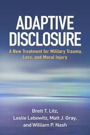 Adaptive Disclosure - A New Treatment for Military Trauma, Loss, and Moral Injury ebook by Brett T. Litz, PhD,Leslie Lebowitz, PhD,Matt J. Gray, PhD,William P. Nash, M.D.