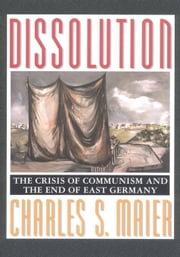 Dissolution: The Crisis of Communism and the End of East Germany ebook by Maier, Charles S.