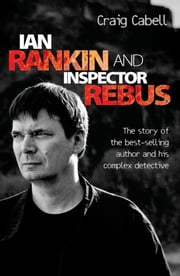 Ian Rankin and Inspector Rebus: The Official Story of the Bestselling Author and His Ruthless Detective ebook by Cabell, Craig