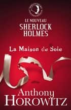 Sherlock Holmes - La Maison de Soie ebook by Anthony Horowitz, Michel Laporte