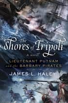 The Shores of Tripoli - Lieutenant Putnam and the Barbary Pirates ebook by James L. Haley