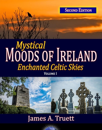 Mystical Moods of Ireland, Vol. I: Enchanted Celtic Skies (Second Edition) - Moods of Ireland, #1 ebook by James A. Truett