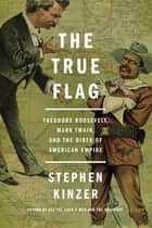 The True Flag - Theodore Roosevelt, Mark Twain, and the Birth of American Empire ekitaplar by Stephen Kinzer