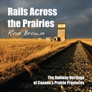 Rails Across the Prairies - The Railway Heritage of Canada's Prairie Provinces ebook by Ron Brown