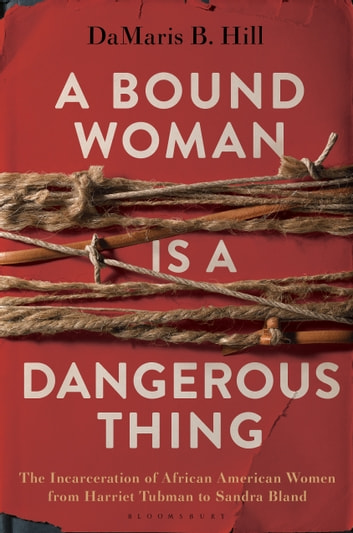 A Bound Woman Is a Dangerous Thing - The Incarceration of African American Women from Harriet Tubman to Sandra Bland ebook by DaMaris Hill