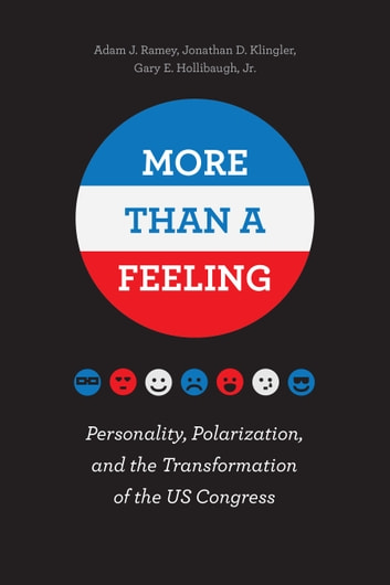More Than a Feeling - Personality, Polarization, and the Transformation of the US Congress ebook by Adam J. Ramey,Jonathan D. Klingler,Gary E. Hollibaugh Jr.