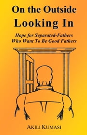 On the Outside Looking In: Hope for Separated Fathers Who Want to be Good Fathers ebook by Akili Kumasi