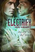 Electrify His Heart ebook by Alana Ankh