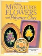Making Mini Flowers With Polymer Clay - A step-by-step guide to crafting roses, daffodils, irises, pansies & more ekitaplar by Barbara Quast
