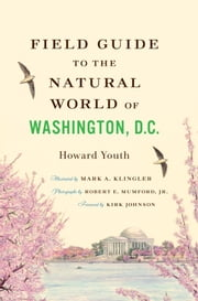Field Guide to the Natural World of Washington, D.C. ebook by Howard Youth,Mark A. Klingler,Robert E. Mumford Jr.,Kirk Johnson