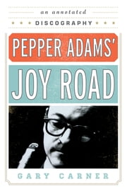 Pepper Adams' Joy Road - An Annotated Discography ebook by Gary Carner
