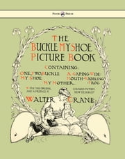 Buckle My Shoe Picture Book - Containing One, Two, Buckle My Shoe, a Gaping-Wide-Mouth-Waddling Frog, My Mother ebook by Walter Crane