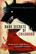 Dark secrets of childhood - Media power, child abuse and public scandals ebook by Scanlon, Margaret, Powell,...